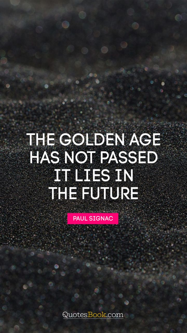 The golden age has not passed, it lies in the future. - Quote by Paul Signac
