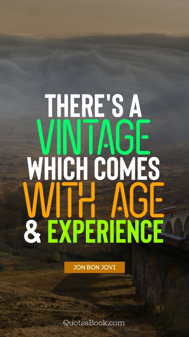 There's a vintage which comes with age and experience. - Quote by Jon Bon Jovi