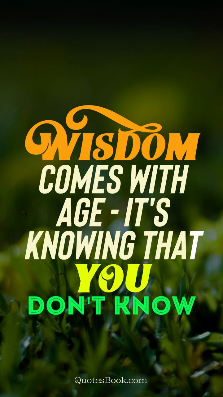 Wisdom Comes With Age Its Knowing That You Dont Know Quotesbook