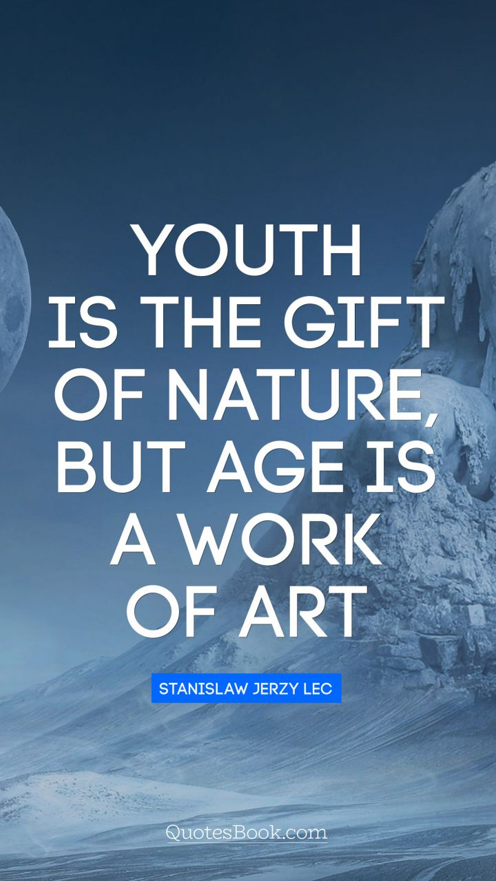 youth is the gift of nature but age is a work of art quote by