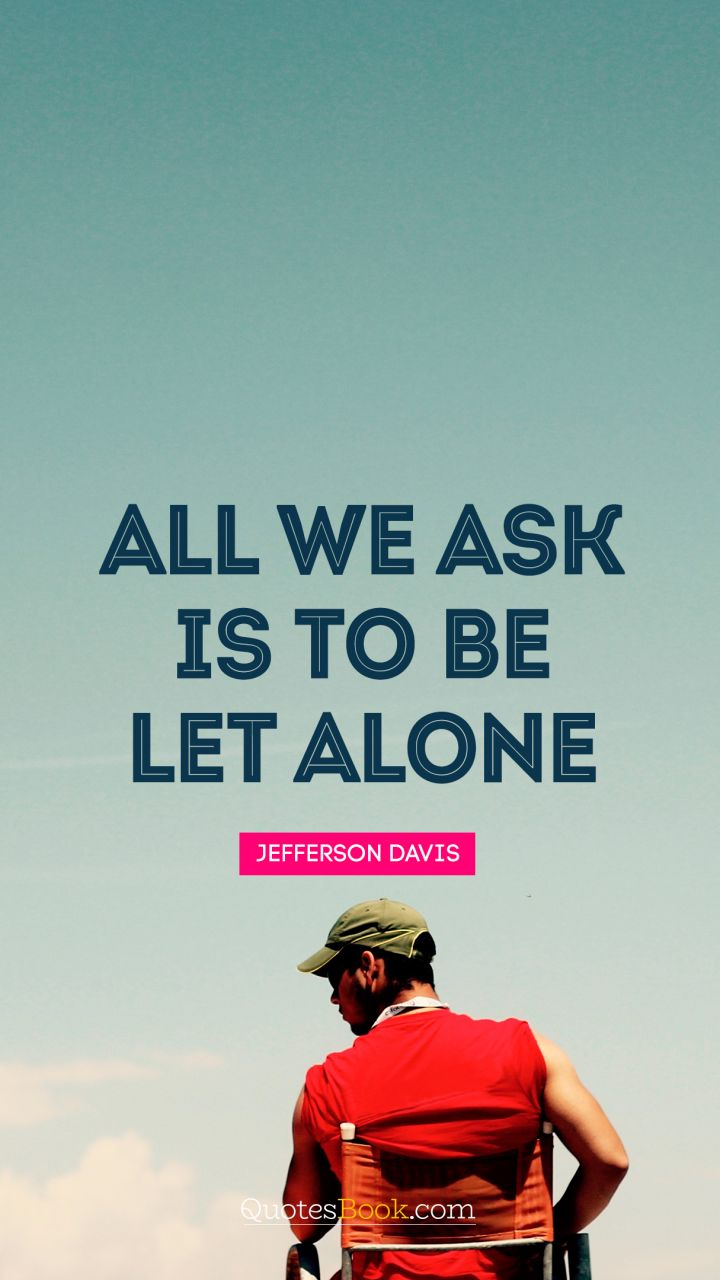 All we ask is to be let alone. - Quote by Jefferson Davis