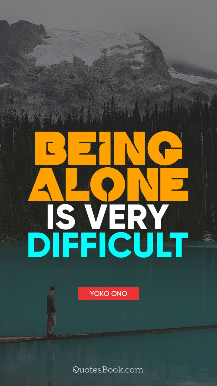 Being alone is very difficult. - Quote by Yoko Ono