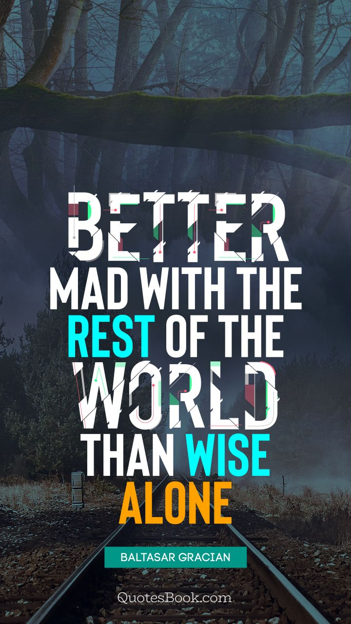 Better mad with the rest of the world than wise alone. - Quote by Baltasar Gracian