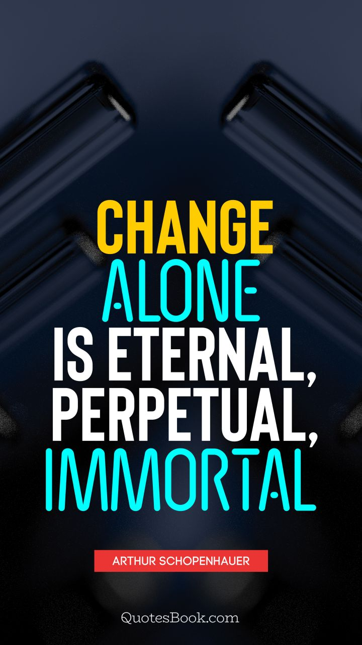 Change alone is eternal, perpetual, immortal. - Quote by Arthur Schopenhauer