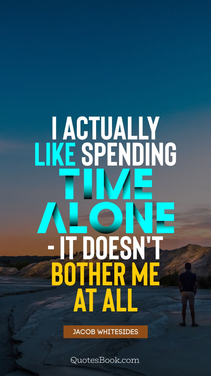 I actually like spending time alone - it doesn't bother me at all. - Quote by Jacob Whitesides