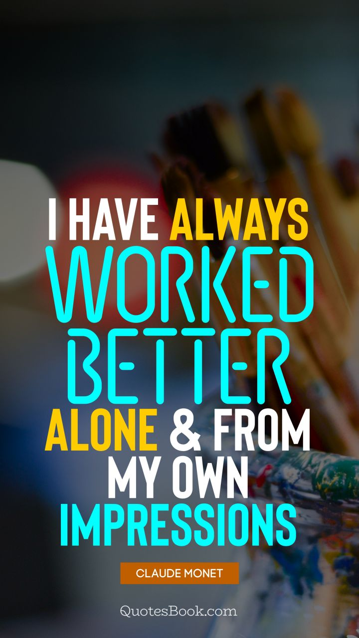 I have always worked better alone and from my own impressions. - Quote by Claude Monet