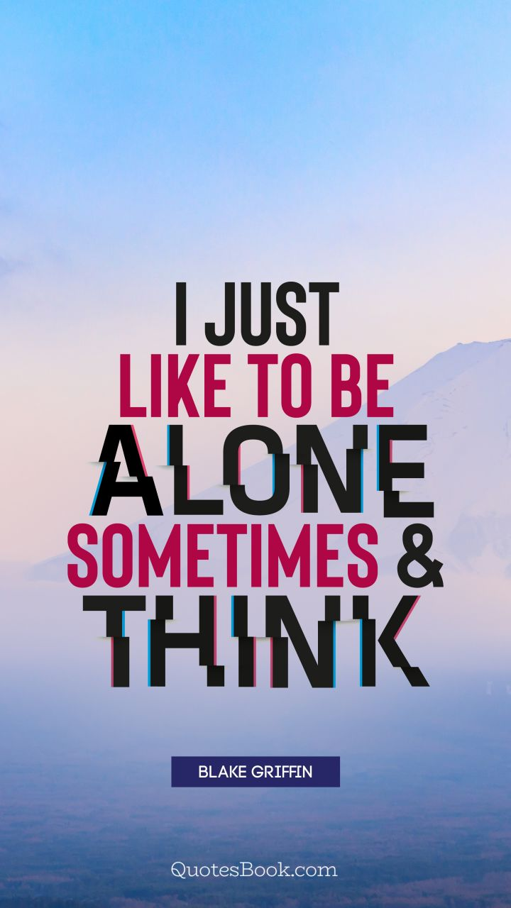 I just like to be alone sometimes and think. - Quote by Blake Griffin