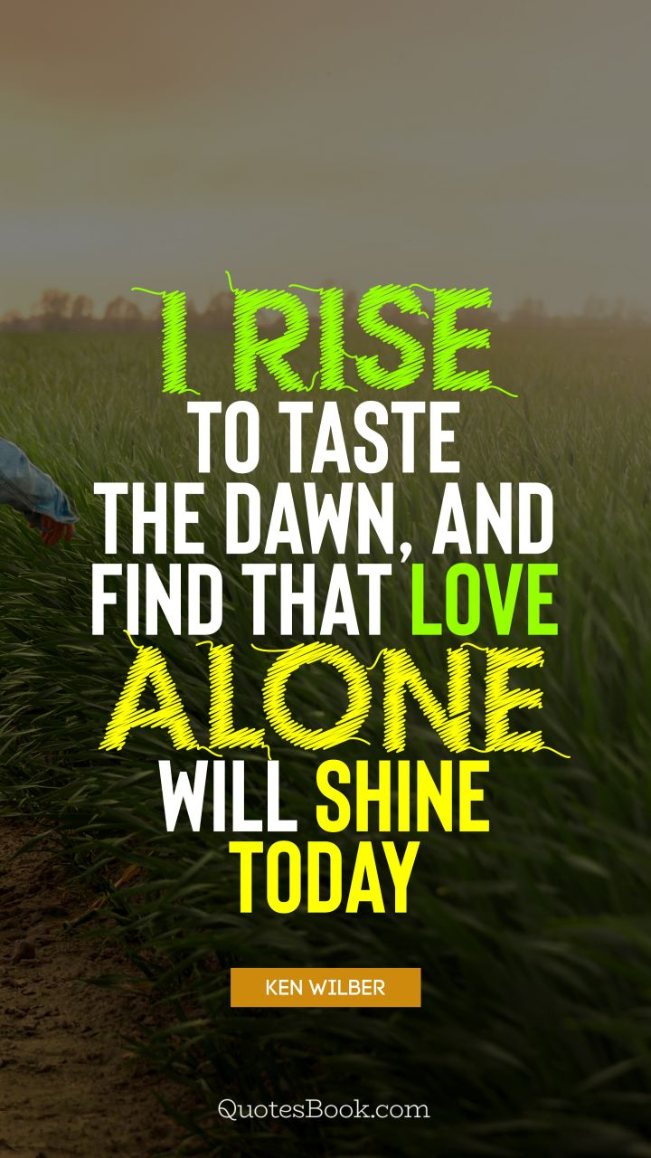 I rise to taste the dawn, and find that love alone will shine today. - Quote by Ken Wilber
