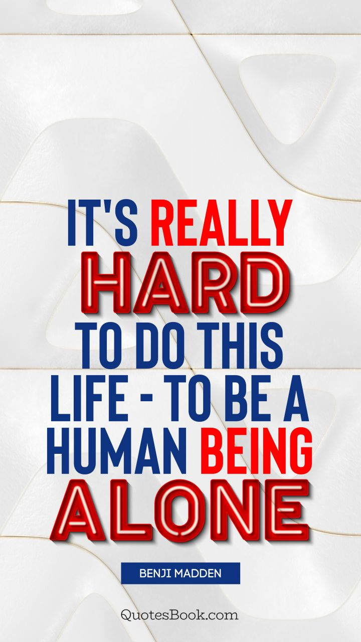 It's really hard to do this life - to be a human being alone. - Quote by Benji Madden