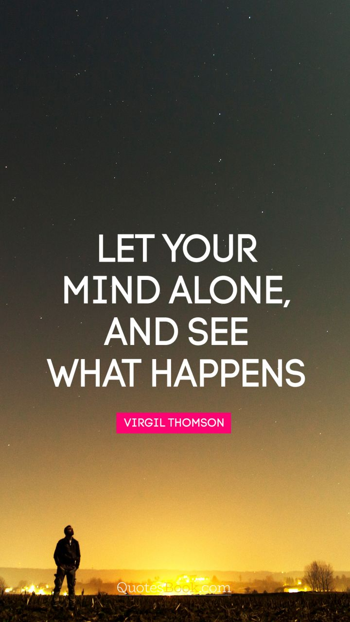 Let your mind alone, and see what happens. - Quote by Virgil Thompson