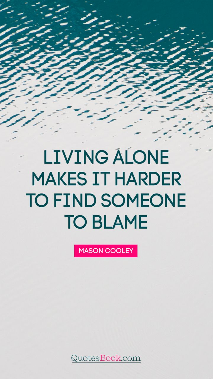 Living alone makes it harder to find someone to blame. - Quote by Mason Cooley