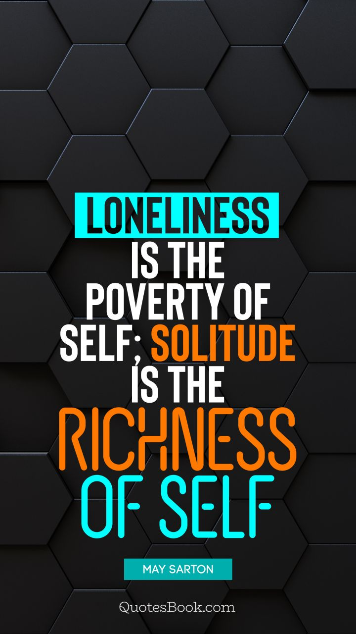 Loneliness is the poverty of self; solitude is the richness of self. - Quote by May Sarton