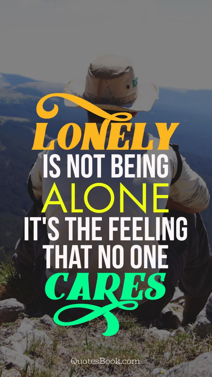 lonely is not being alone it's the feeling that no one cares