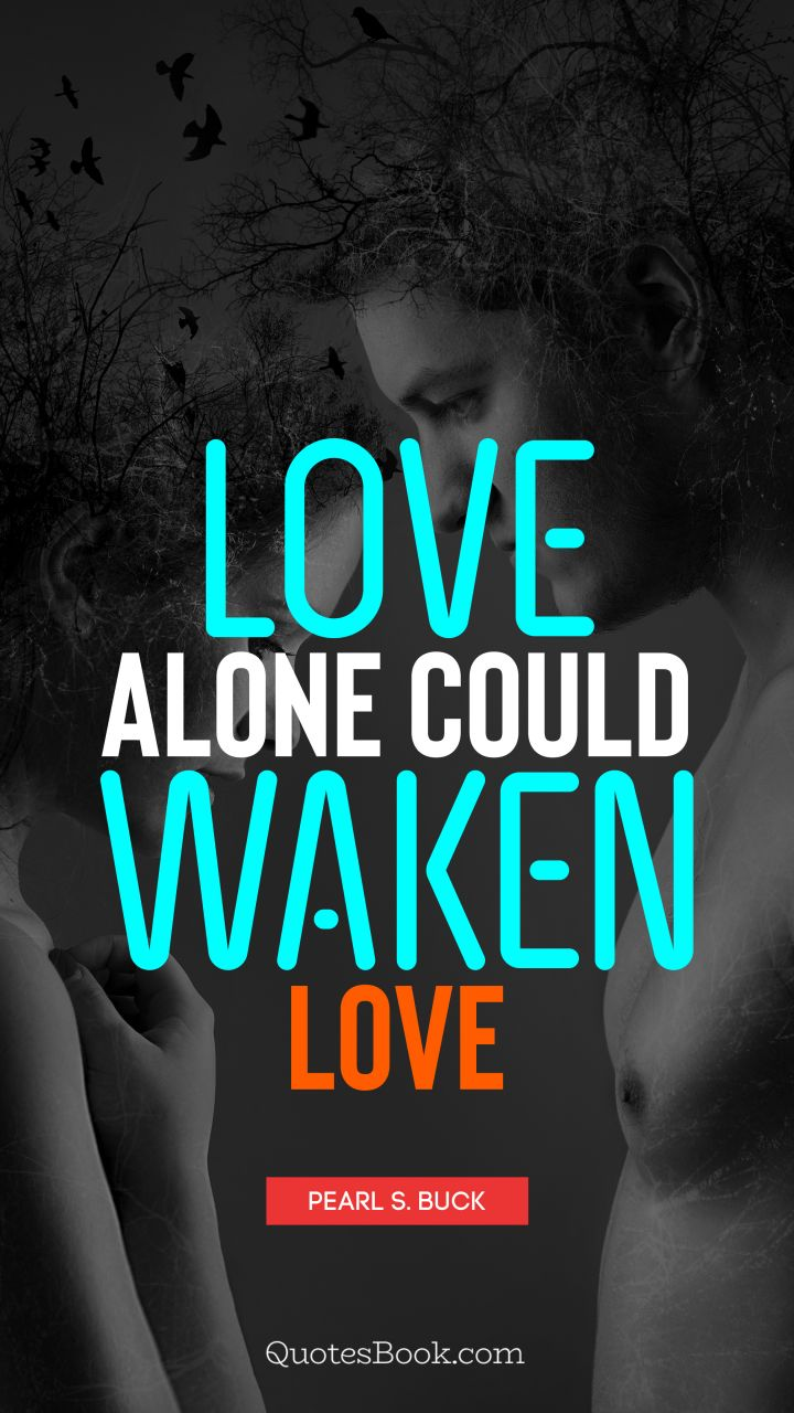 Love alone could waken love. - Quote by Pearl S. Buck