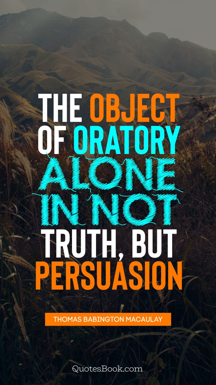 The object of oratory alone in not truth, but persuasion. - Quote by Thomas Babington Macaulay