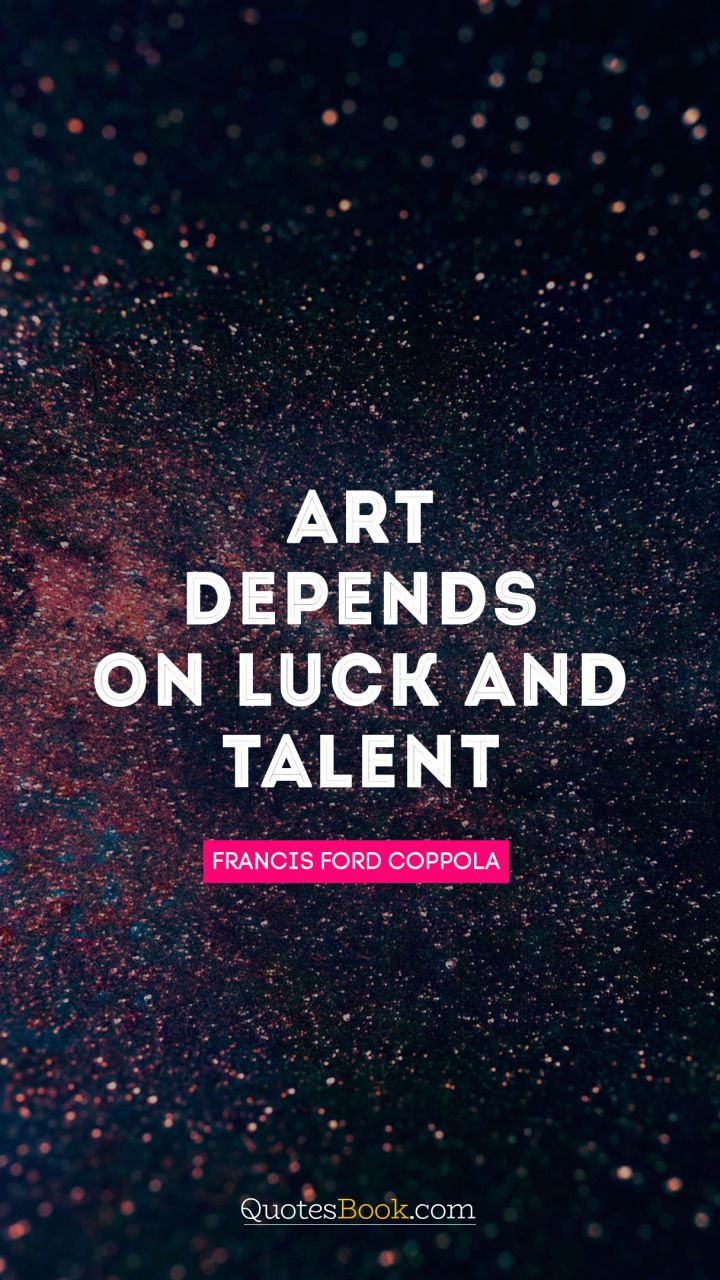 Art depends on luck and talent. - Quote by Francis Ford Coppola