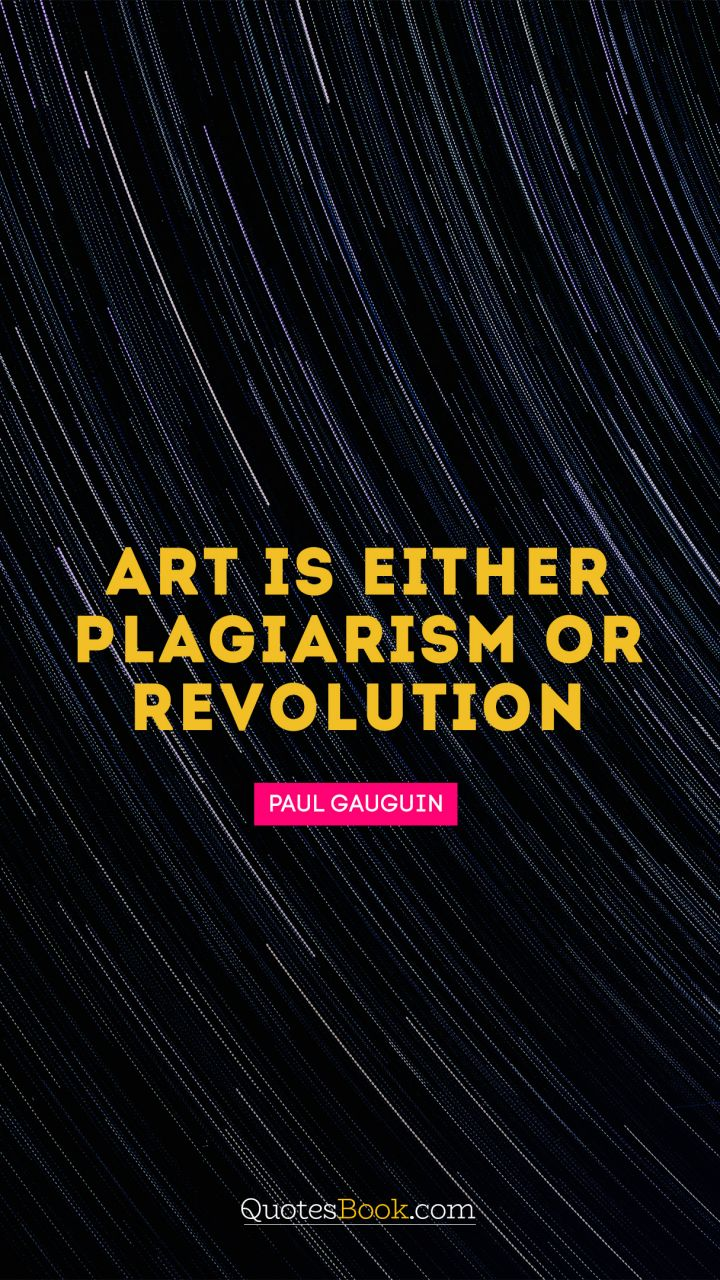 Art is either plagiarism or revolution. - Quote by Paul Gauguin