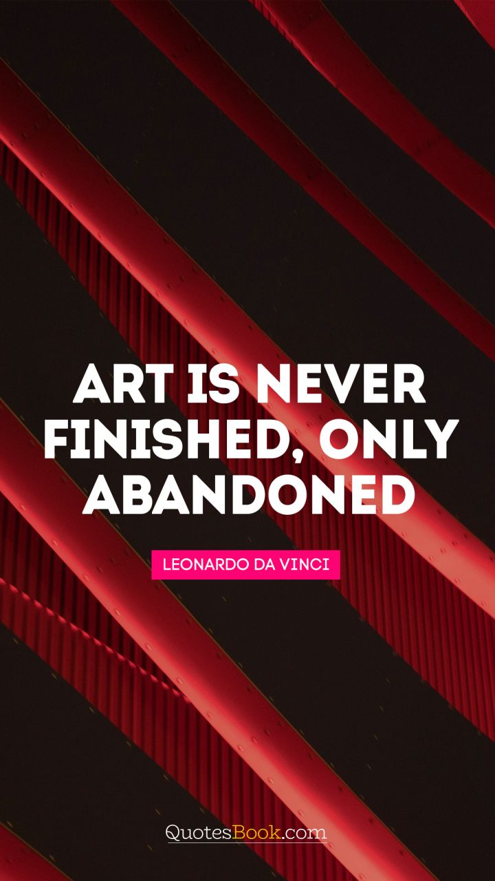 Art is never finished, only abandoned. - Quote by Leonardo da Vinci