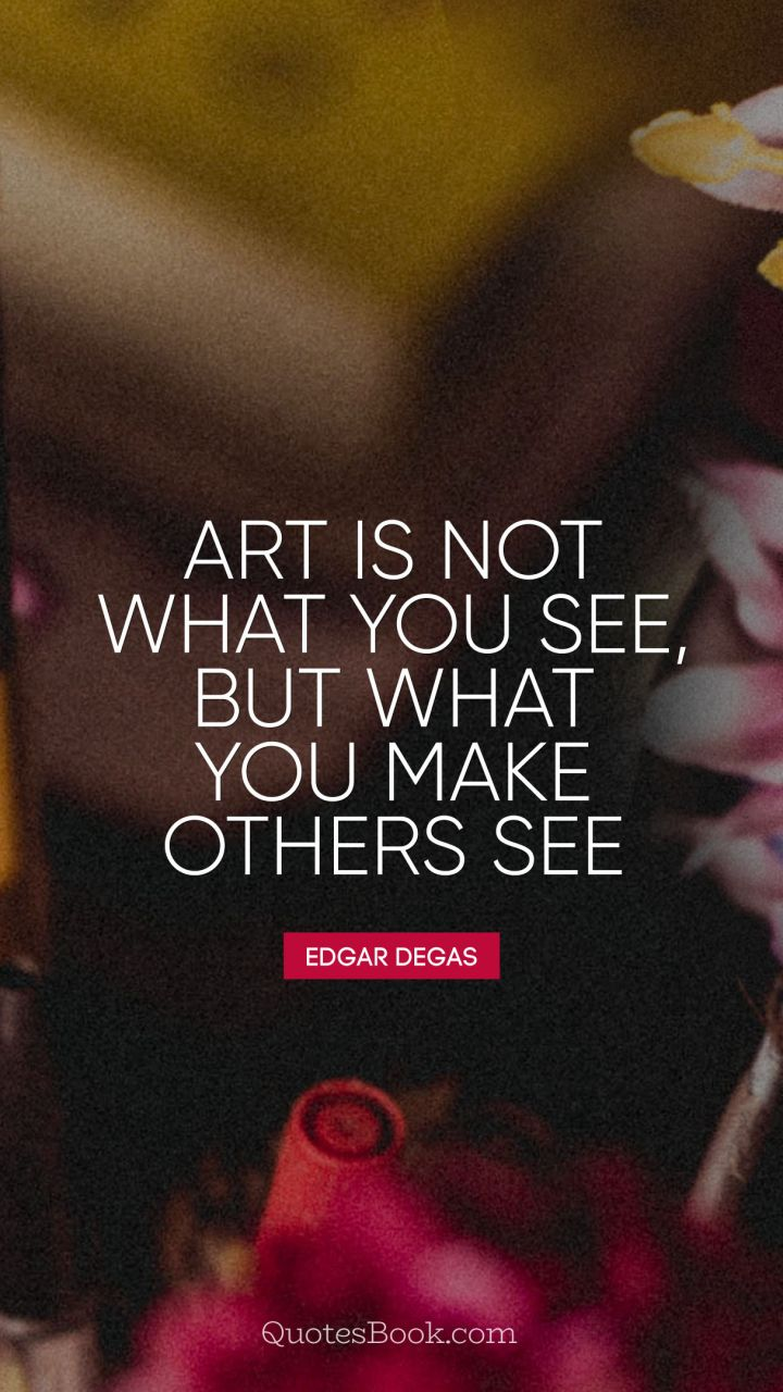 Art Is Not What You See But What You Make Others See Quote By