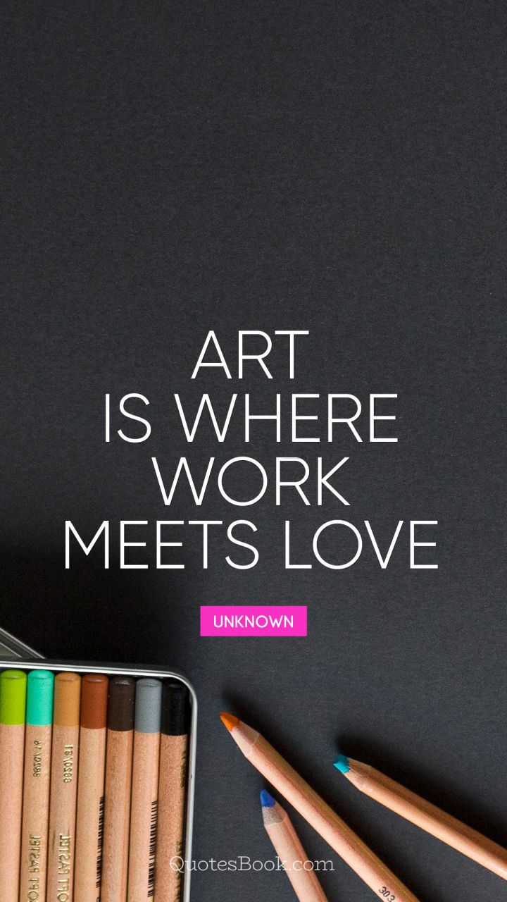 Love Art Quotes Art Is Where Work Meets Love  Quoteunknown  Quotesbook