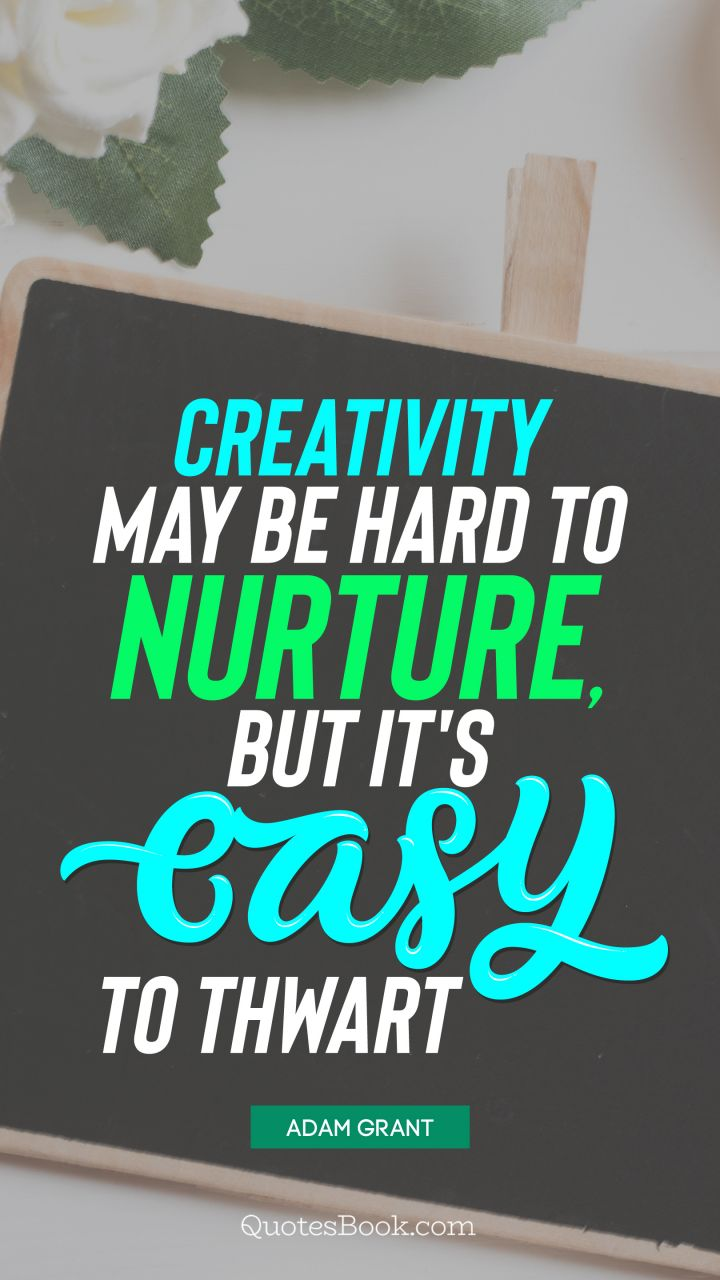 Creativity may be hard to nurture, but it's easy to thwart. - Quote by Adam Grant