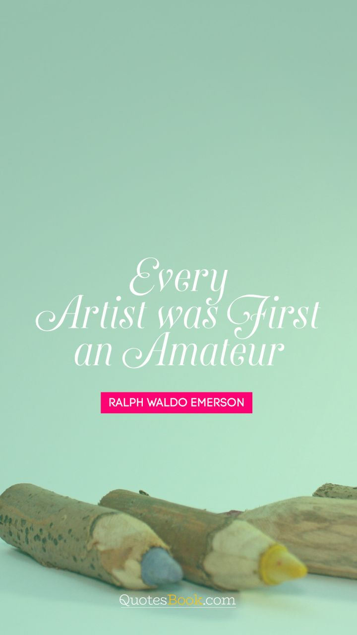 Every artist was first an amateur. - Quote by Ralph Waldo Emerson