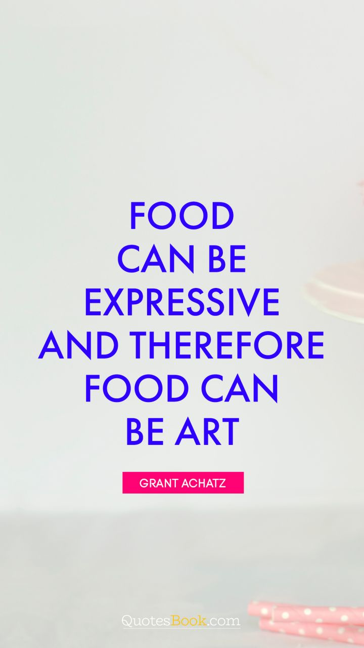 Food can be expressive and therefore food can be art. - Quote by Grant Achatz