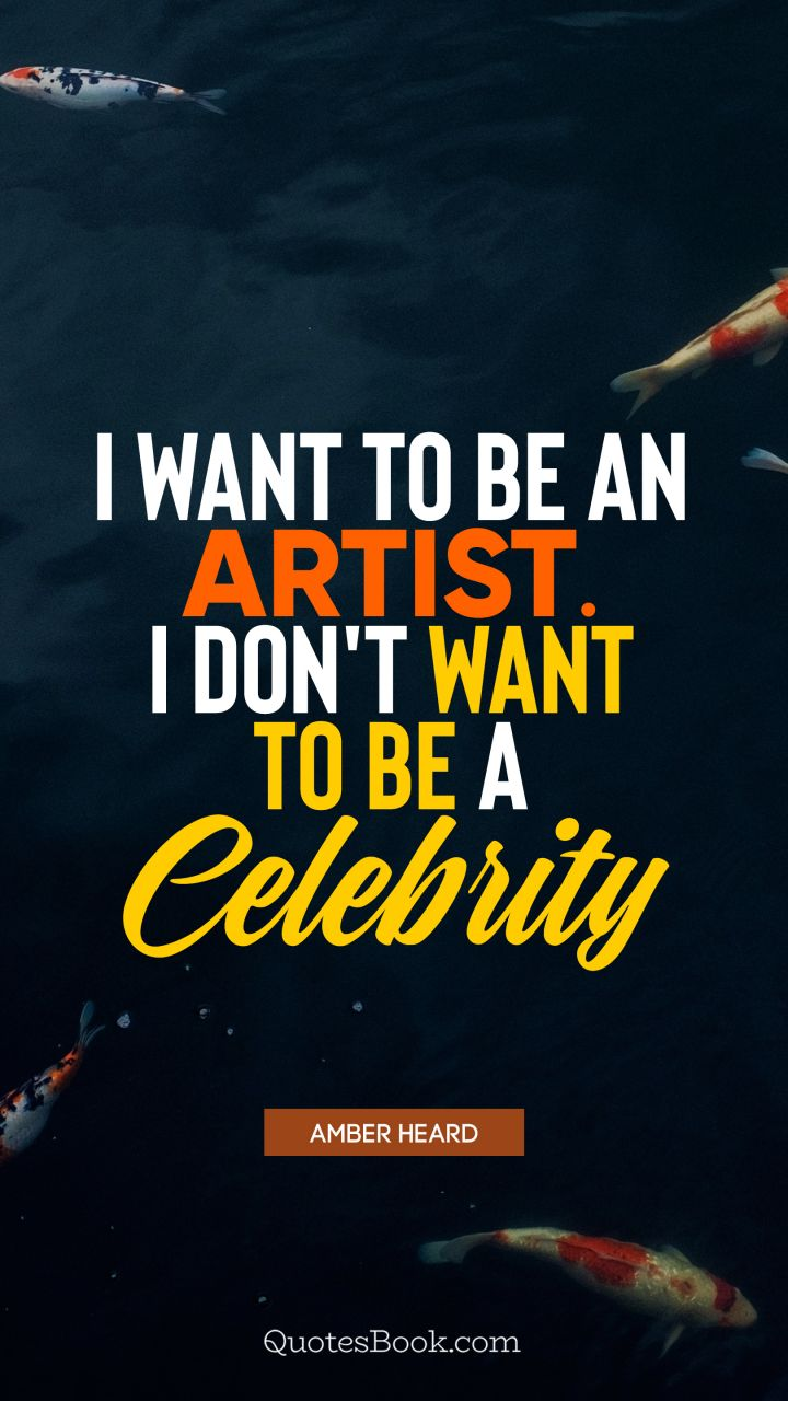 I want to be an artist. I don't want to be a celebrity. - Quote by Amber Heard