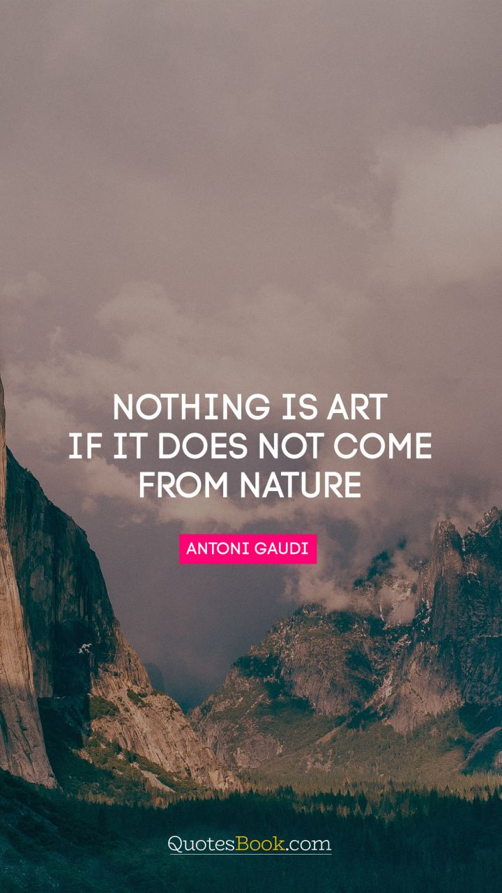 Nothing is art if it does not come from nature. - Quote by Antoni Gaudi