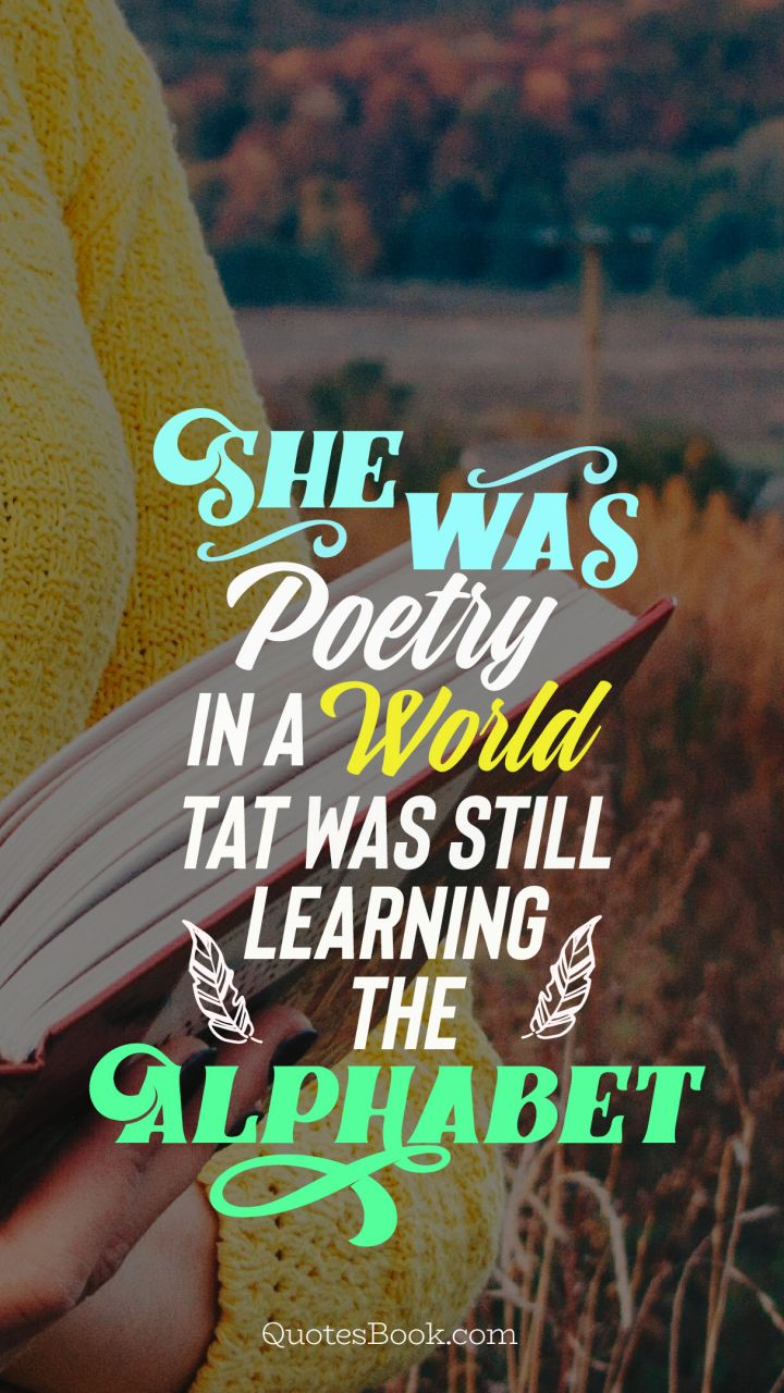 She was poetry in a world tat was still learning the alphabet
