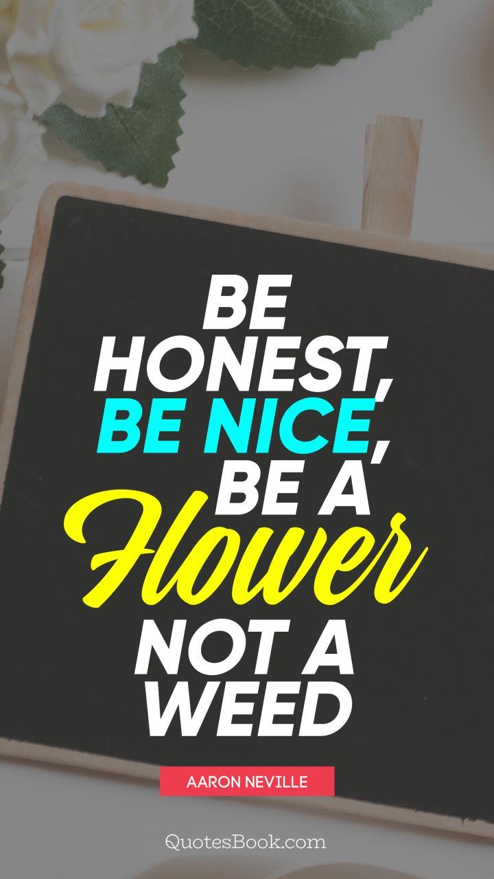 Be honest, be nice, be a flower not a weed. - Quote by Aaron Neville