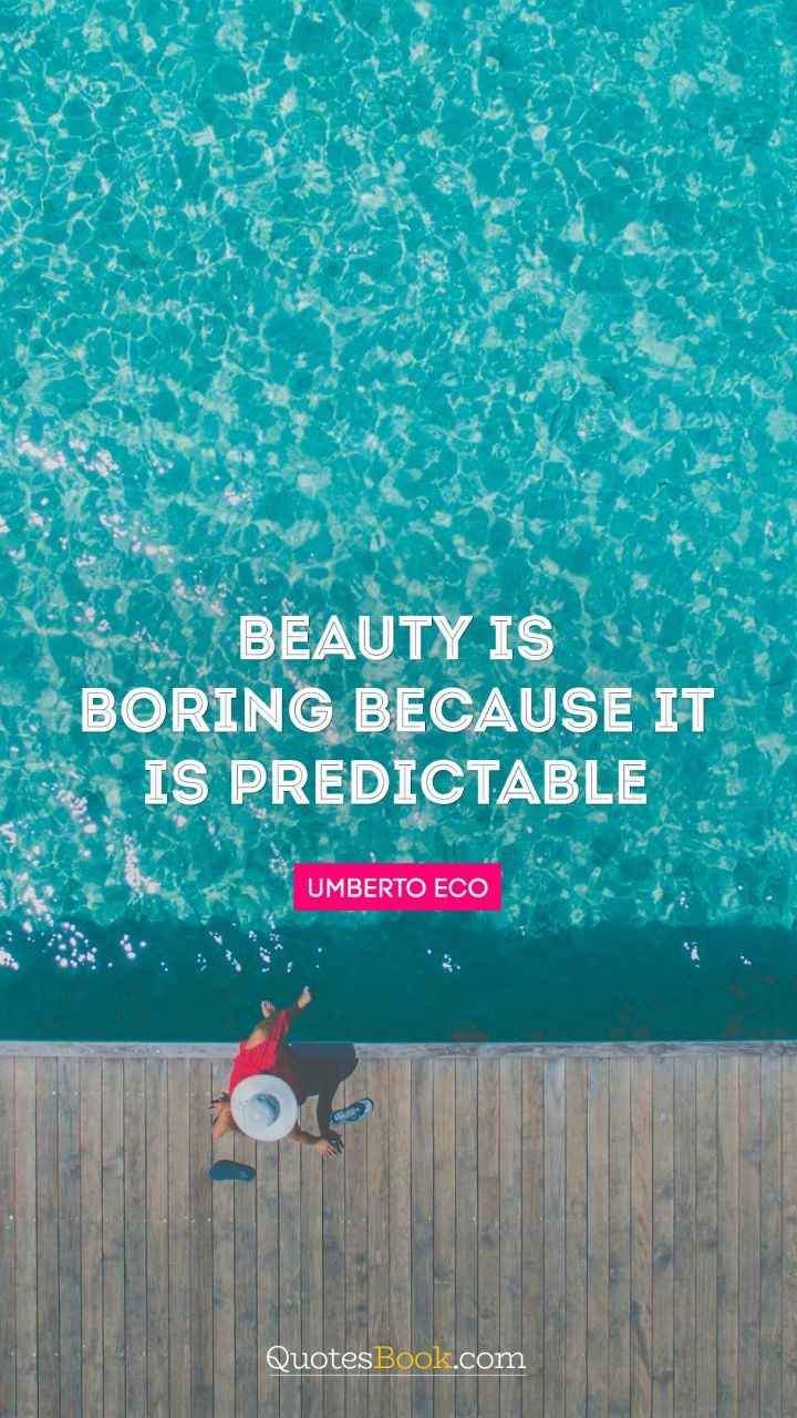 Beauty is boring because it is predictable. - Quote by Umberto Eco