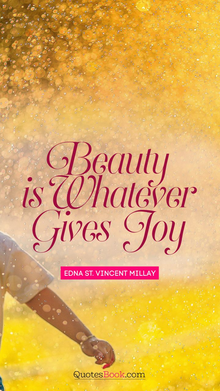 Beauty is whatever gives joy. - Quote by Edna St. Vincent Millay