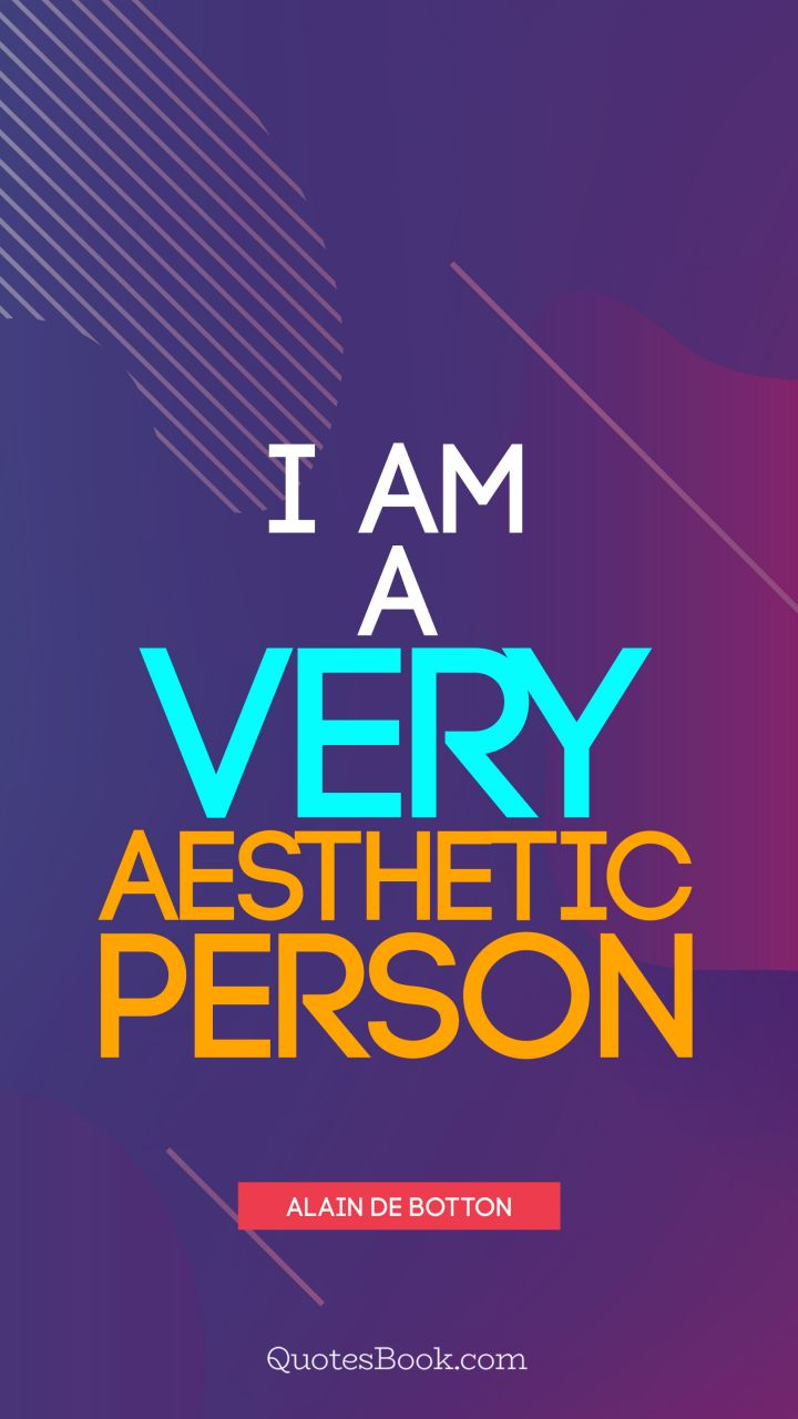 I am a very aesthetic person. - Quote by Alain de Botton