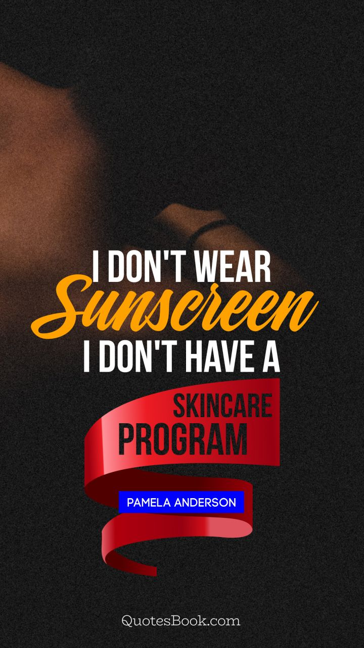 I don't wear sunscreen I don't have a skincare program. - Quote by Pamela Anderson