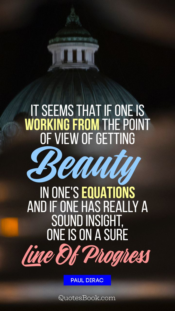 It seems that if one is working from the point of view of getting beauty in one's equations, and if one has really a sound insight, one is on a sure line of progress. - Quote by Paul Dirac