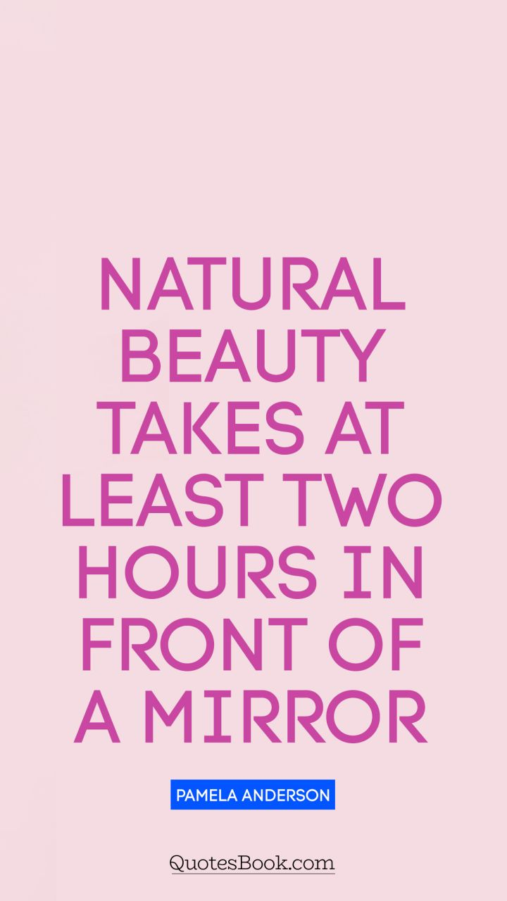 Natural beauty takes at least two hours in front of a mirror. - Quote by Pamela Anderson