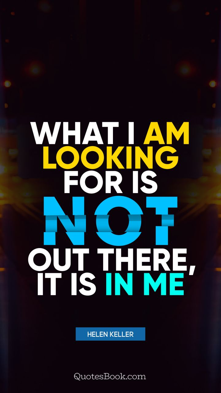 What I am looking for is not out there, it is in me. - Quote by Helen Keller