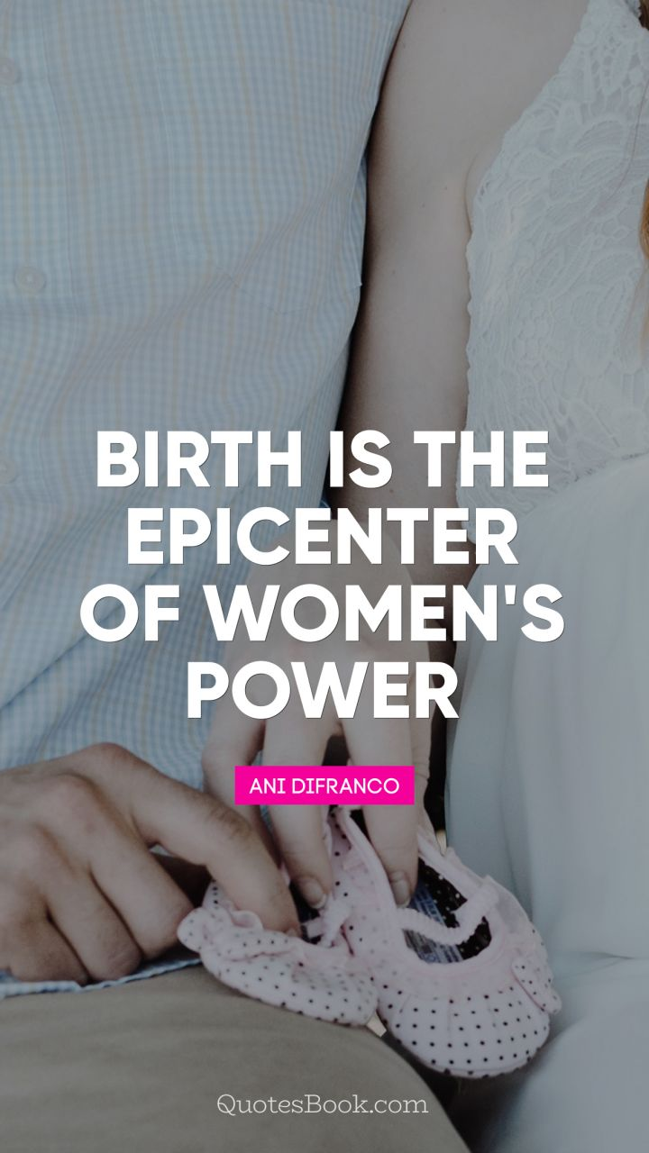 Birth is the epicenter of women's power. - Quote by Ani DiFranco