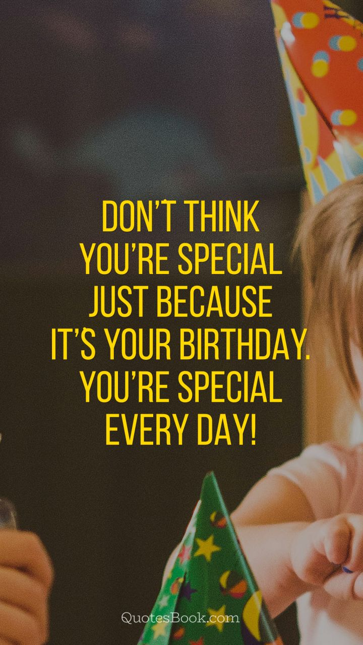 Dont Think Youre Special Just Because Its Your Birthday You