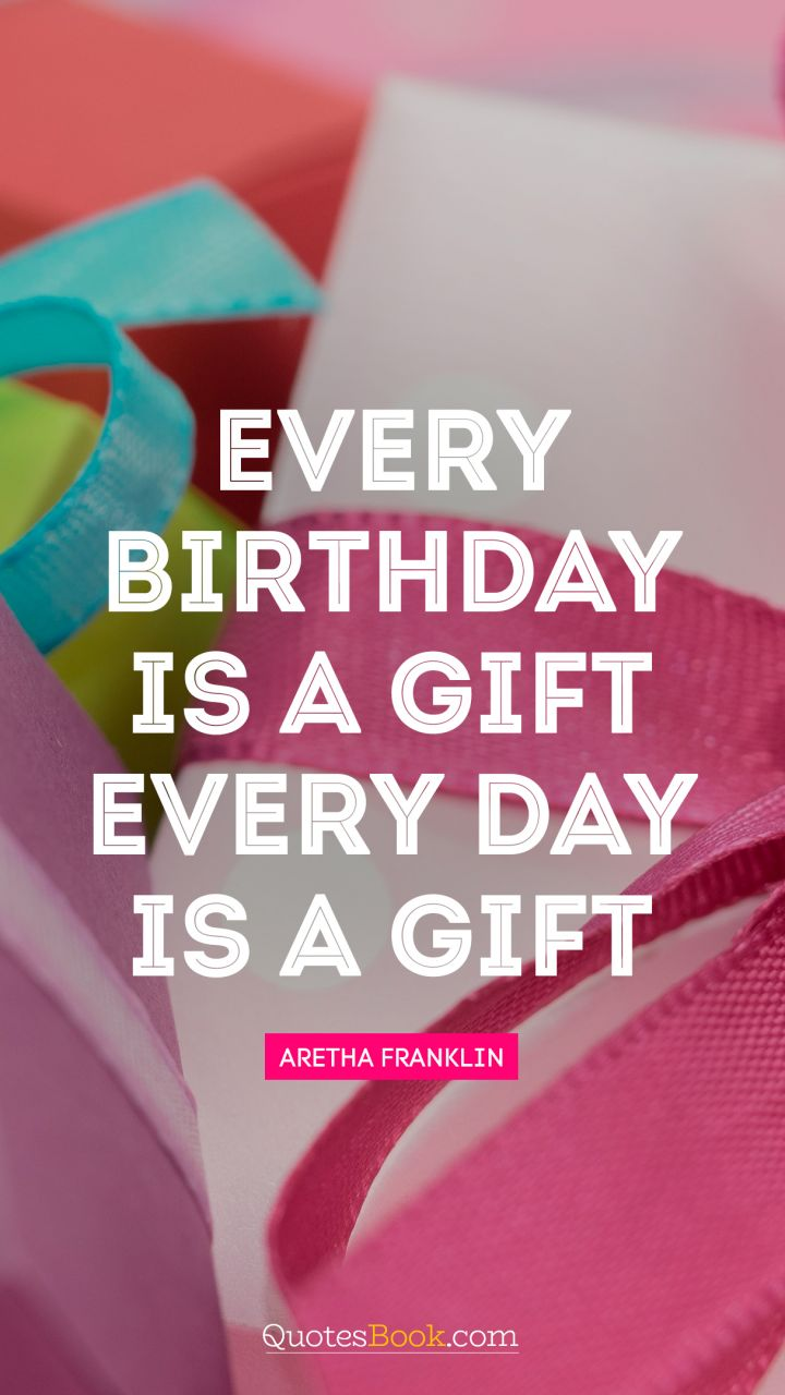 Every Birthday Is A Gift Every Day Is A Gift Quote By Aretha