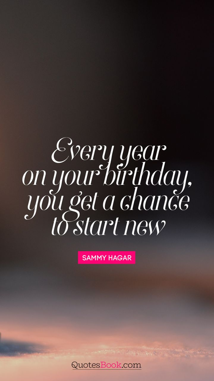 every year on your birthday you get a chance to start new