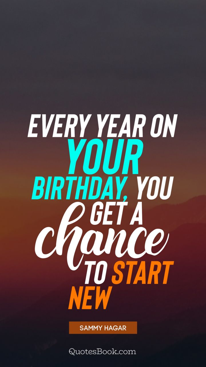 Every year on your birthday, you get a chance to start new. - Quote by Sammy Hagar