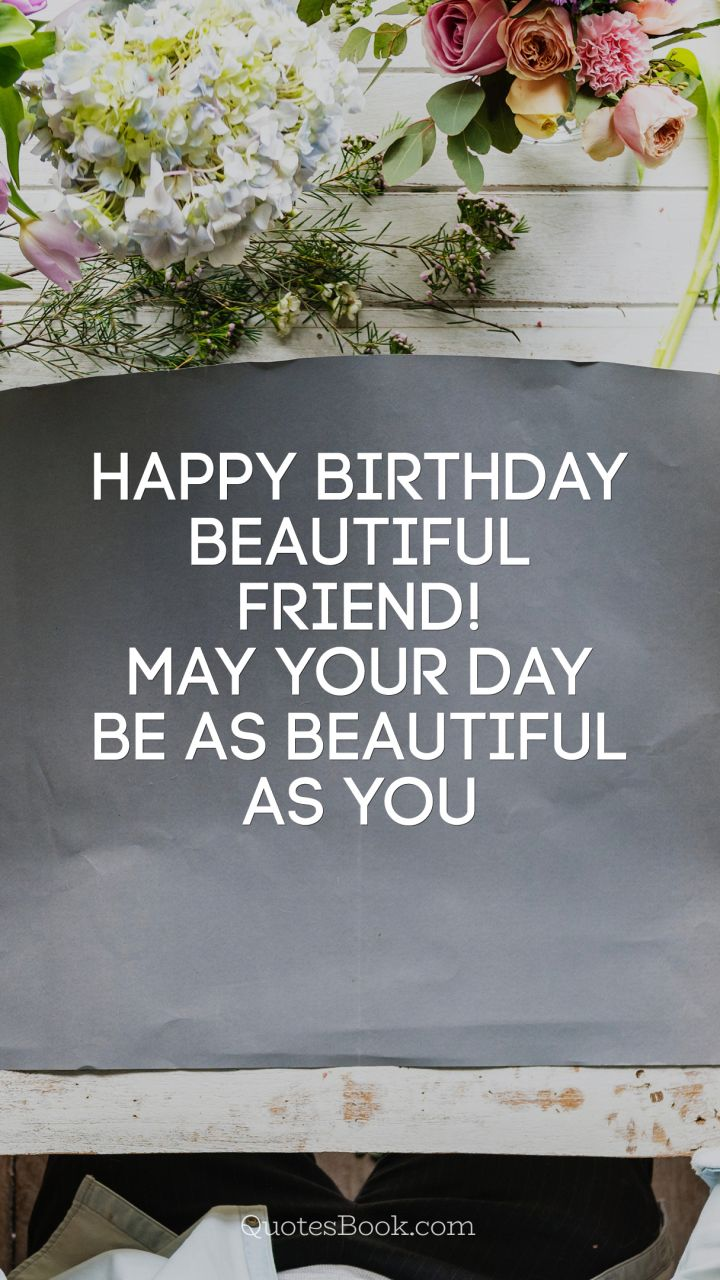 Happy Birthday beautiful friend! May your day be as beautiful as you