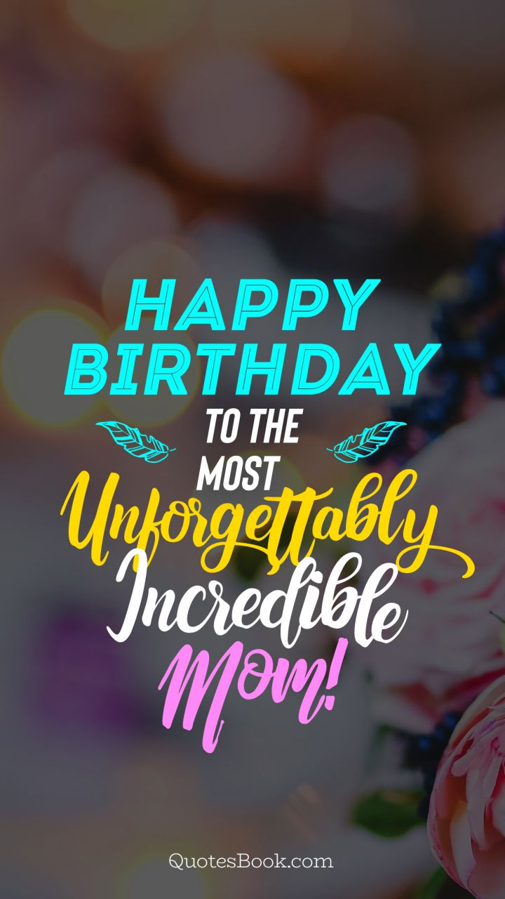 Happy birthday to the most unforgettably incredible Mom!