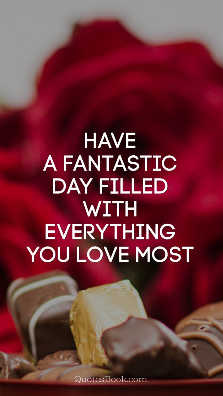 Have a fantastic day filled with everything you love most   QuotesBook