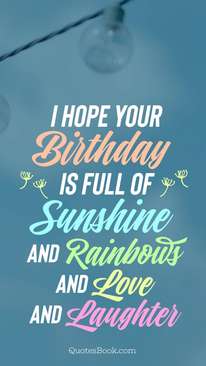 I hope your birthday is full of sunshine and rainbows and love and laughter