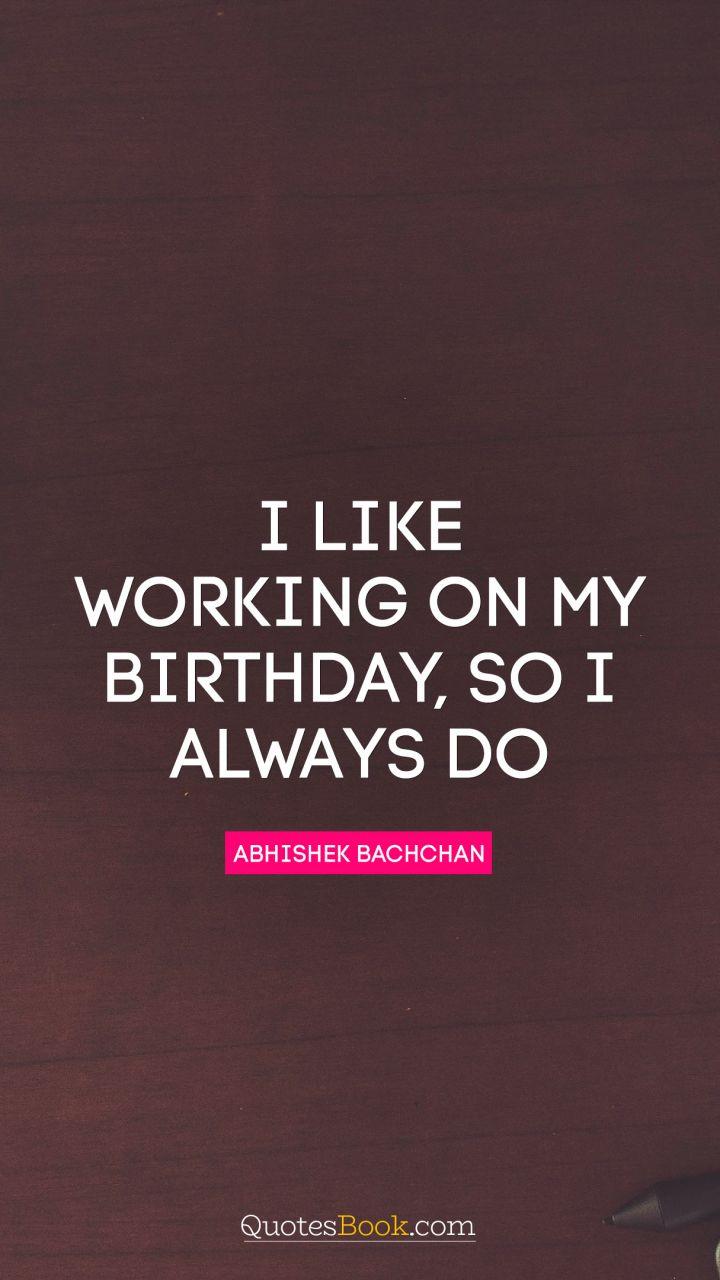 Enjoyable I Like Working On My Birthday So I Always Do Quote By Abhishek Personalised Birthday Cards Paralily Jamesorg