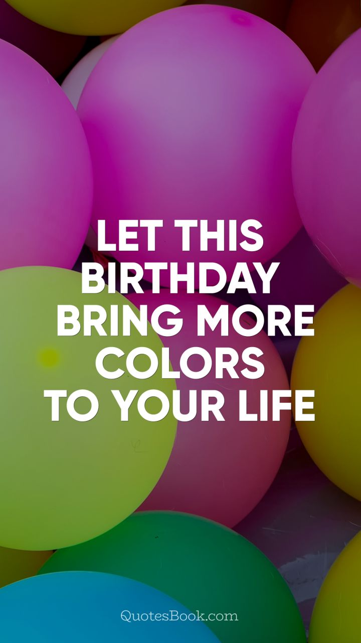 Life Quotes Unknown Let This Birthday Bring More Colors To Your Life Quote.
