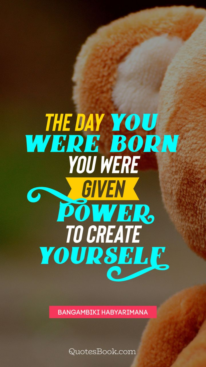 The day you were born you were given power to create yourself. - Quote by Bangambiki Habyarimana